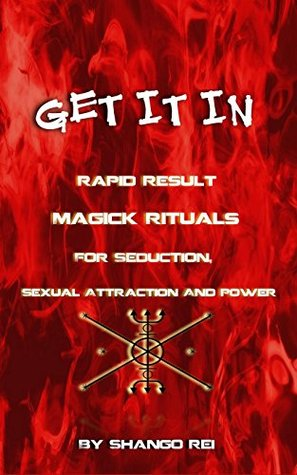 Get It In: Rapid Result Magick Rituals For Seduction, Sexual Attraction And Power