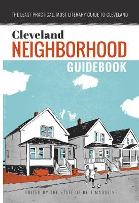 Cleveland Neighborhood Guidebook: The Least Practical, Most Literary Guide to Cleveland
