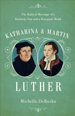 Katharina and Martin Luther: The Radical Marriage of a Runaway Nun and a Renegade Monk