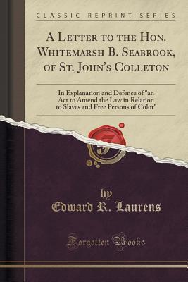 "A Letter to the Hon. Whitemarsh B. Seabrook, of St. John's Colleton: In Explanation and Defence of ""an ACT to Amend the Law in Relation to Slaves and Free Persons of Color"""