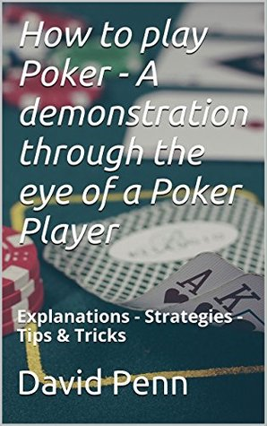 how-to-play-poker-a-demonstration-through-the-eye-of-a-poker-player-explanations-strategies-tips-tricks