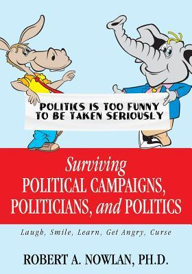 Surviving Political Campaigns, Politicians, and Politics: Laugh, Smile, Learn, Get Angry, Curse