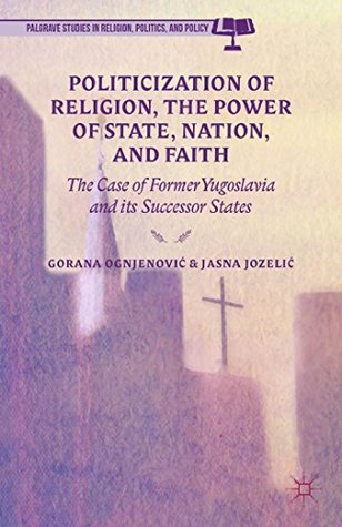 Politicization of Religion, the Power of State, Nation, and Faith: The Case of Former Yugoslavia and its Successor States