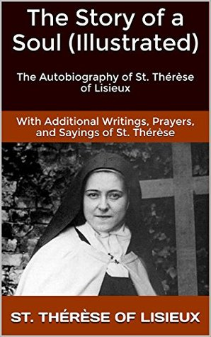 The Story of a Soul (Illustrated): The Autobiography of St. Thérèse of Lisieux With Additional Writings, Prayers, and Sayings of St. Thérèse