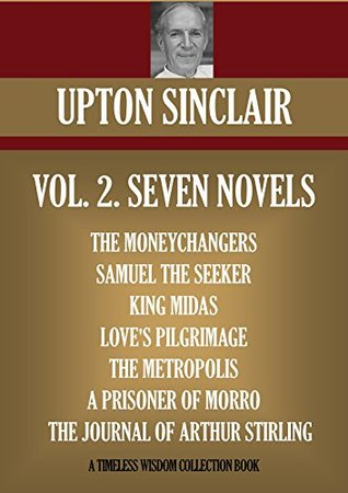 SEVEN NOVELS. THE MONEYCHANGERS, SAMUEL THE SEEKER, KING MIDAS, LOVE'S PILGRIMAGE, THE METROPOLIS, A PRISONER OF MORRO, THE JOURNAL OF ARTHUR STIRLING (Timeless Wisdom Collection Book 9024)
