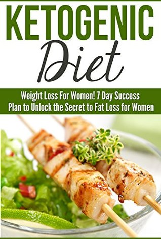 Ketogenic: Ketogenic Diet: Weight Loss For Women! 7 Day Success Plan to Unlock the Secret to Fat Loss for Women (Beginners Cookbook with Easy Healthy Eating and Weight Loss Recipes)