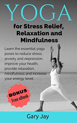 Yoga: Yoga for Stress Relief, Relaxation and Mindfulness: Learn the Essential Yoga Poses to Reduce Stress, Anxiety and Depression, Improve Your Health and Increase Your Energy Level