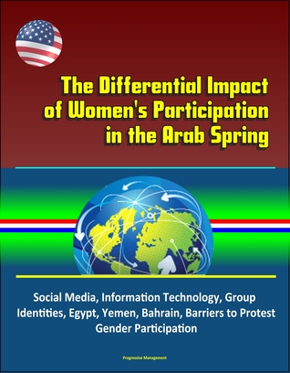 The Differential Impact of Women's Participation in the Arab Spring: Social Media, Information Technology, Group Identities, Egypt, Yemen, Bahrain, Barriers to Protest, Gender Participation