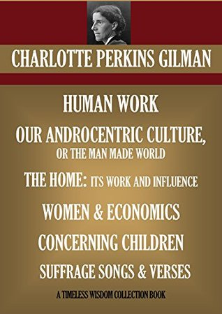 SEVEN NON FICTION BOOKS. HUMAN WORK **OUR ANDROCENTRIC CULTURE, OR THE MAN MADE WORLD **WOMEN AND ECONOMICS **THE HOME: ITS WORK AND INFLUENCE **CONCERNING ... (Timeless Wisdom Collection Book 8544)