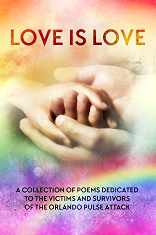 Love is Love: A Collection of Poems Dedicated to the Victims and Survivors of the Orlando Pulse Attack