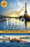 Your Great Trip to France: Loire Chateaux, Mont Saint-Michel, Normandy & Paris: Complete Pre-planned Trip & Guide to Smart Travel