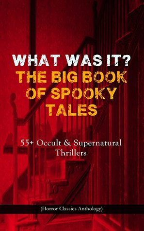 WHAT WAS IT? THE BIG BOOK OF SPOOKY TALES - 55+ Occult & Supernatural Thrillers (Horror Classics Anthology): Number 13, The Deserted House, The Man with ... by Hope, The Mysterious Card and many more