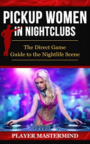 Pickup Women in Nightclubs: The Direct Game Guide to the Nightlife Scene