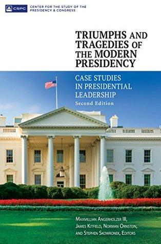 Triumphs and Tragedies of the Modern Presidency: Case Studies in Presidential Leadership, 2nd Edition: Case Studies in Presidential Leadership