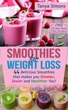 Smoothies for Weight Loss:44 Delicious Smoothies That Make You Slimmer, Sexier, Healthier You!: FREE 10 Day Weight Loss Meal Plan Included for Faster Results