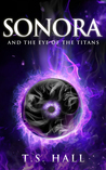 Sonora, and the Eye of the Titans by T.S. Hall