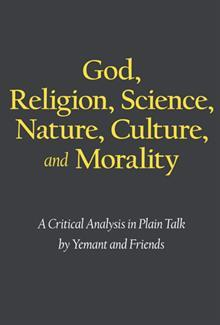 God, Religion, Science, Nature, Culture, and Morality: A Critical Analysis in Plain Talk