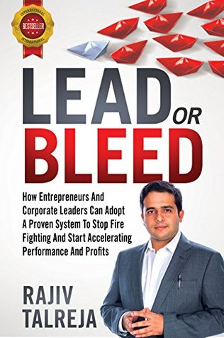 LEAD Or BLEED: How Entrepreneurs And Corporate Leaders Can Adopt A PROVEN SYSTEM To STOP FIRE FIGHTING And START ACCELERATIONG PERFORMANCE And PROFITS