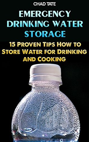 Emergency Drinking Water Storage: 15 Proven Tips How to Store Water for Drinking and Cooking: (Survival Books, Foraging, Economic Collapse, Bug out bag, Bushcraft, Prepping, Survival Skills)