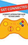 Get Connected: A Parent's Introductory Guide to Video Games (Understanding Video Games Book 1)