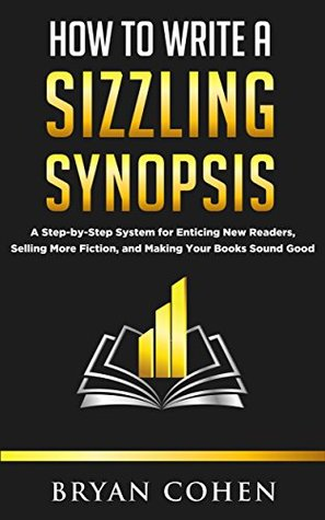 how-to-write-a-sizzling-synopsis-a-step-by-step-system-for-enticing-new-readers-selling-more-fiction-and-making-your-books-sound-good