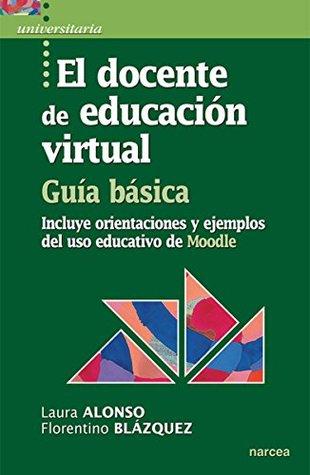 El docente de educación virtual. Guía básica: Incluye orientaciones y ejemplos del uso educativo de Moodle (Universitaria nº 33)