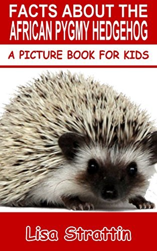 Facts About The African Pygmy Hedgehog (A Picture Book For Kids 66)