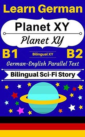 [Learn German - Bilingual Sci-Fi Story] Planet XY -- Planet XY: German-English Parallel Text (German B1, German B2) (German-English Bilingual Stories Book 3)