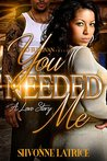 You Needed Me by Shvonne Latrice