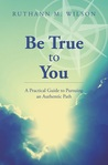 Be True to You: A Practical Guide to Pursuing an Authentic Path