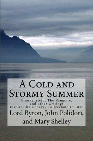 A Cold and Stormy Summer: Frankenstein, The Vampyre, and other writings inspired by Geneva, Switzerland in 1816