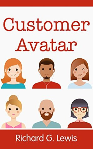 "Customer Avatar: Define Your Ideal Customer Profile (Exploit Facebook's ""Audience Insights"" to Discover Exactly Who Your Customers Really Are) (Competitive Advantage Book 1)"