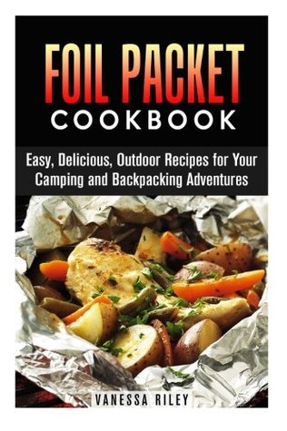 Foil Packet Cookbook: Easy, Delicious, Outdoor Recipes for Your Camping and Backpacking Adventures