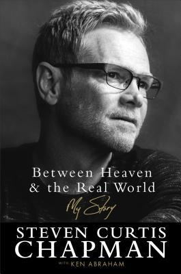Between Heaven and the Real World by Steven Curtis Chapman