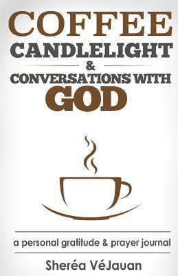 Coffee, Candlelight and Conversations with God by Sherea Vejauan