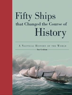 Fifty Ships That Changed the Course of History: A Nautical History of the World
