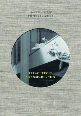 Treacherous Transparencies: Thoughts and Observations Triggered by a Visit to Farnsworth House por Jacques Herzog, Pierre De Meuron