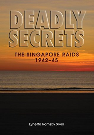 Lynette Ramsay Silver: Deadly Secrets: The Singapore Raids 1942-45
