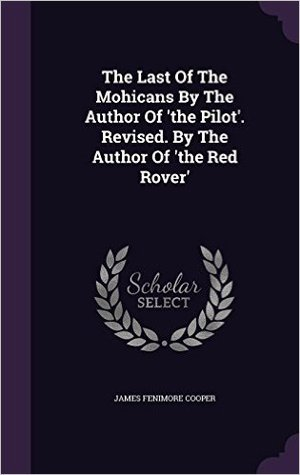 The Last of the Mohicans by the Author of 'The Pilot'. Revised. by the Author of 'The Red Rover'