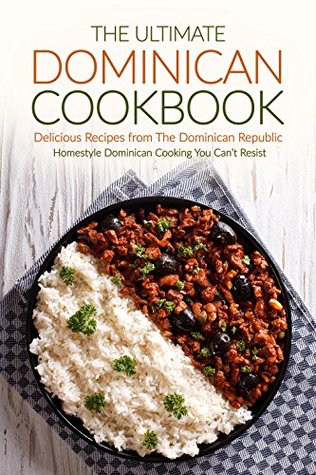 The Ultimate Dominican Cookbook - Delicious Recipes from The Dominican Republic: Homestyle Dominican Cooking You Cant Resist EPUB