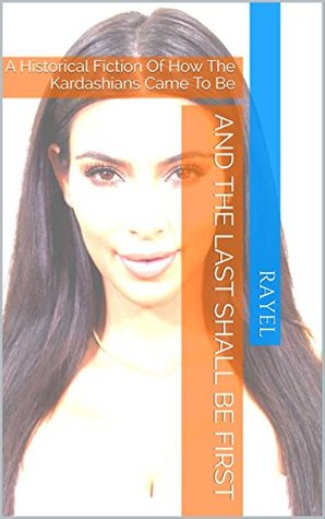 And The Last Shall Be First: A Historical Fiction Of How The Kardashians Came To Be