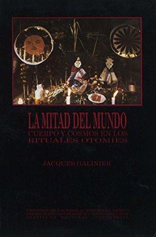 La Mitad del mundo: Cuerpo y cosmos en los rituale...