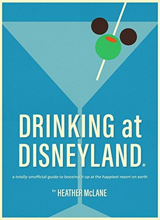 Drinking at Disneyland: A Totally Unofficial Guide to Boozing it Up at the Happiest Resort on Earth