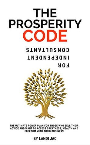 The Prosperity Code For Independent Consultants: The Ultimate Power Plan For Those Who Sell Their Advice And Want To Access Greatness, Wealth And Freedom ... (The Consultant Code Series Book 1)