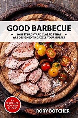 Good Barbecue: 50 Best Backyard Classics That Are Designed To Dazzle Your Guests