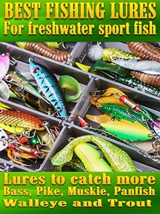 Fishing Lures:Best Lures For Freshwater Sport Fish: Best lures to catch more Bass, Pike, Muskie, and Panfish Walleye and Trout