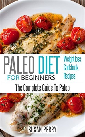 Paleo For Beginners: Paleo Diet – The Complete Guide To Paleo – Paleo Cookbook, Paleo Recipes, Paleo Weight Loss