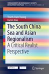 The South China Sea and Asian Regionalism: A Critical Realist Perspective (SpringerBriefs in Environment, Security, Development and Peace)