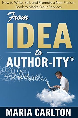 From Idea to Author-ity: How to Write, Publish, and Promote a Non-Fiction Book to Market Your Services