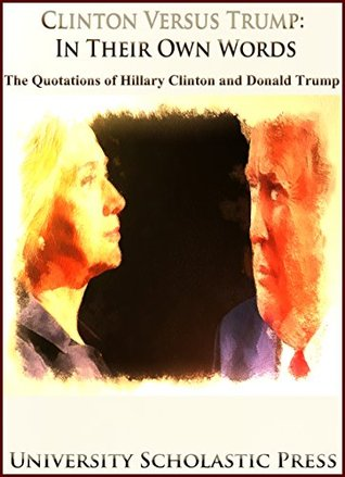 Clinton Versus Trump: In Their Own Words: The Quotations Of Hillary Clinton And Donald Trump (Who's Who Quotations Book 3)